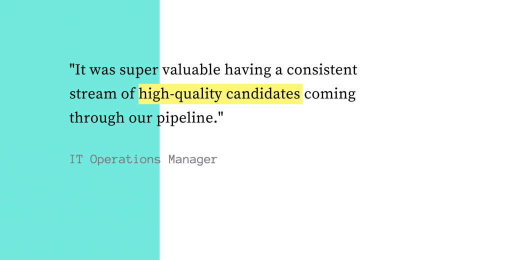 It was super valuable having a consistent stream of high quality candidates coming through our pipeline.